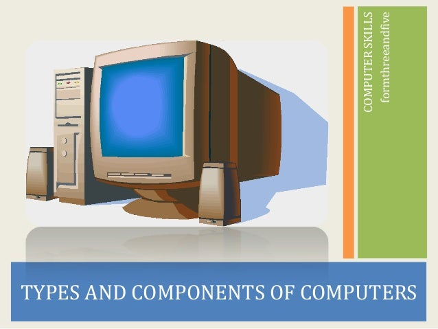 formthreeandfive                            COMPUTER SKILLSTYPES AND COMPONENTS OF COMPUTERS