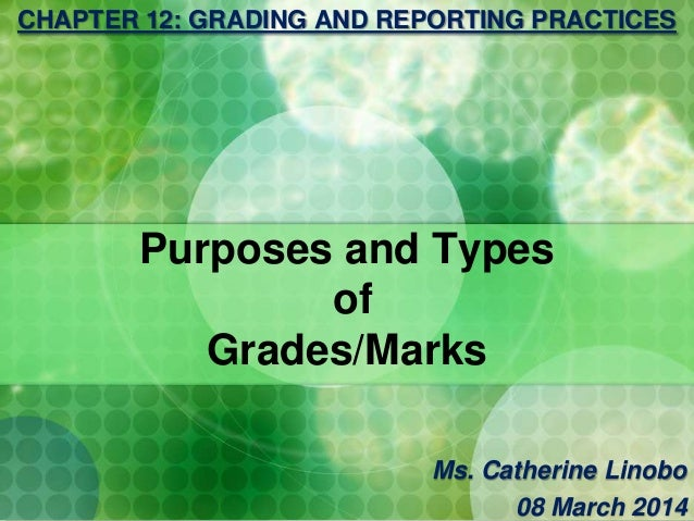 Purposes and Types of Grades/Marks CHAPTER 12: GRADING AND REPORTING PRACTICES Ms. Catherine Linobo 08 March 2014