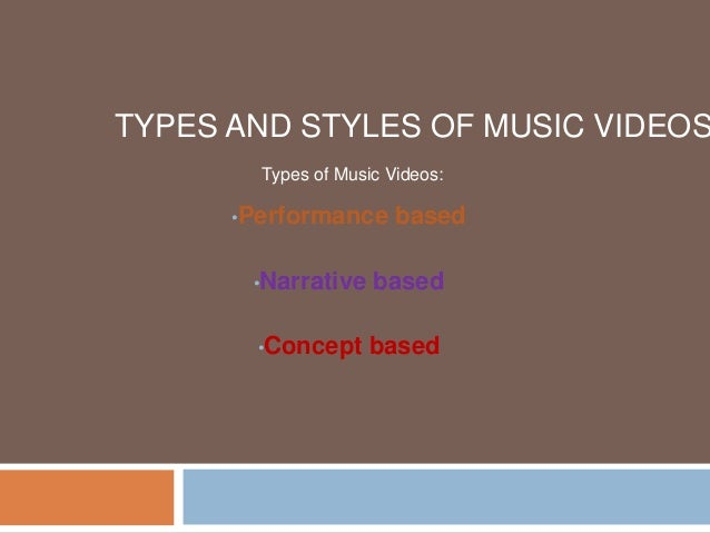 TYPES AND STYLES OF MUSIC VIDEOS •Performance based •Narrative based •Concept based Types of Music Videos: