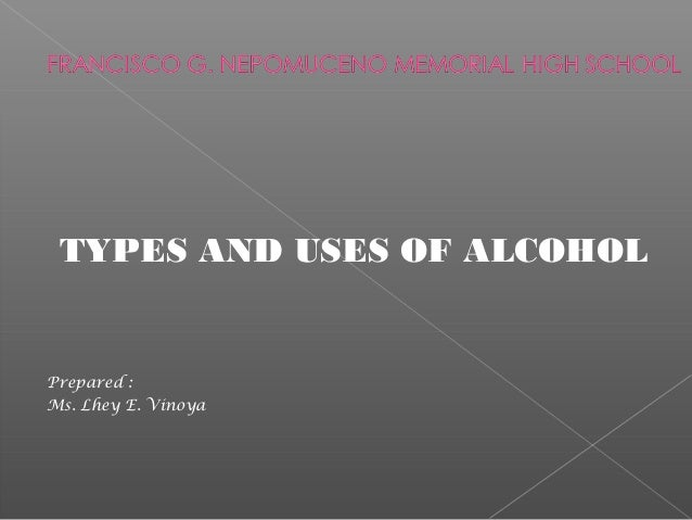TYPES AND USES OF ALCOHOL Prepared : Ms. Lhey E. Vinoya