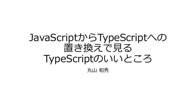 JavaScriptからTypeScriptへの       置き換えで見る   TypeScriptのいいところ          丸山 和秀
