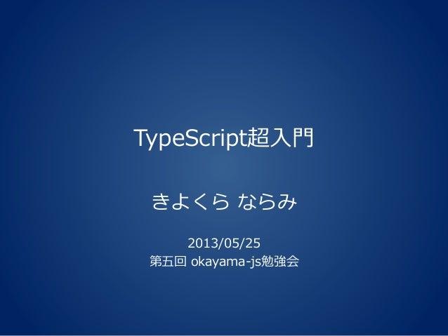 TypeScript超入門きよくら ならみ2013/05/25第五回 okayama-js勉強会