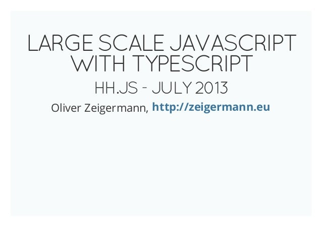LARGE SCALE JAVASCRIPT WITH TYPESCRIPT HH.JS - JULY 2013 Oliver Zeigermann, http://zeigermann.eu