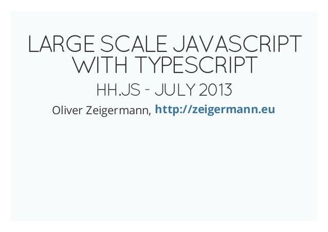 LARGESCALEJAVASCRIPT WITHTYPESCRIPT HH.JS-JULY2013 Oliver Zeigermann, http://zeigermann.eu