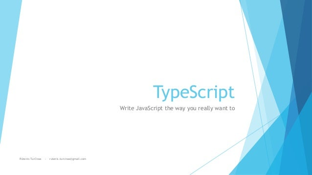 TypeScript Write JavaScript the way you really want to Rūtenis Turčinas - rutenis.turcinas@gmail.com