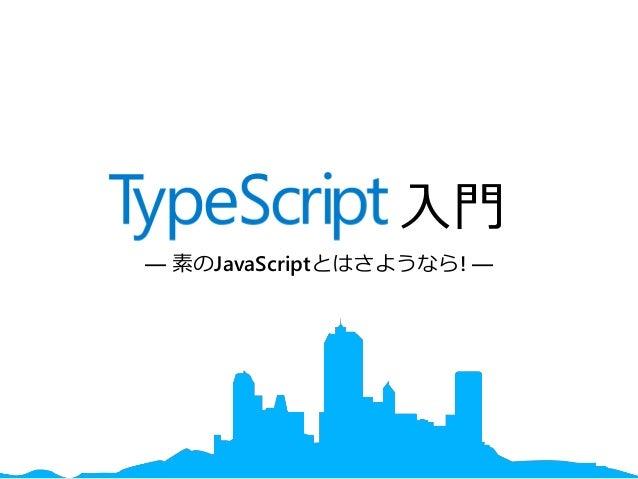 TypeScript 入門 ― 素のJavaScriptとはさようなら! ―