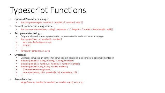 Typescript Functions • Optional Parameters using ? • function getAverage(a: number, b: number, c?: number): void { } • Def...