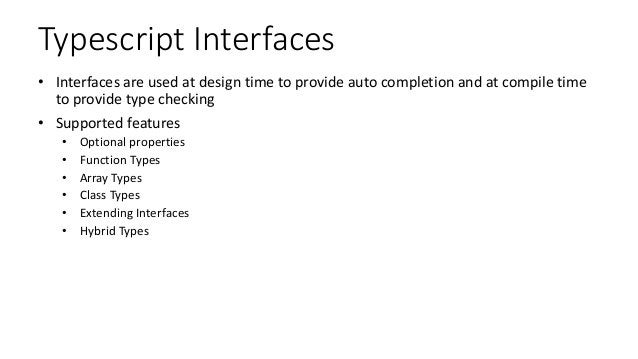 Typescript Interfaces • Interfaces are used at design time to provide auto completion and at compile time to provide type ...