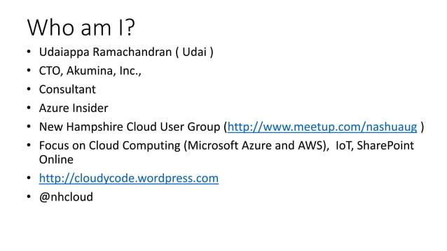 Who am I? • Udaiappa Ramachandran ( Udai ) • CTO, Akumina, Inc., • Consultant • Azure Insider • New Hampshire Cloud User G...