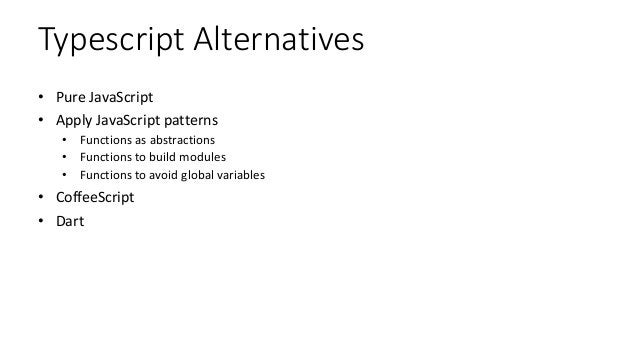 Typescript Alternatives • Pure JavaScript • Apply JavaScript patterns • Functions as abstractions • Functions to build mod...