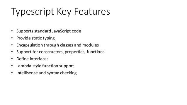 Typescript Key Features • Supports standard JavaScript code • Provide static typing • Encapsulation through classes and mo...