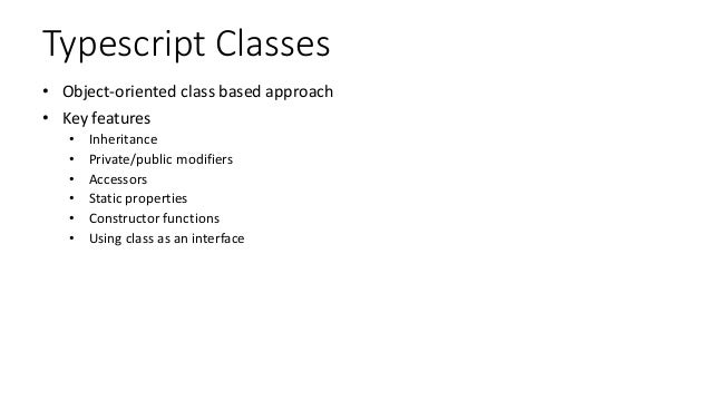 Typescript Classes • Object-oriented class based approach • Key features • Inheritance • Private/public modifiers • Access...