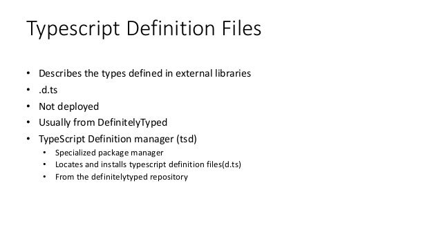 Typescript Definition Files • Describes the types defined in external libraries • .d.ts • Not deployed • Usually from Defi...