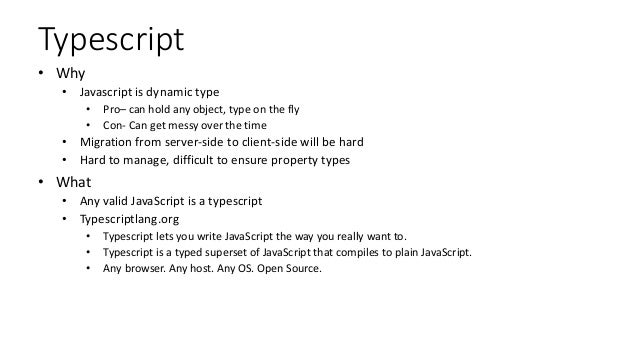 Typescript • Why • Javascript is dynamic type • Pro– can hold any object, type on the fly • Con- Can get messy over the ti...