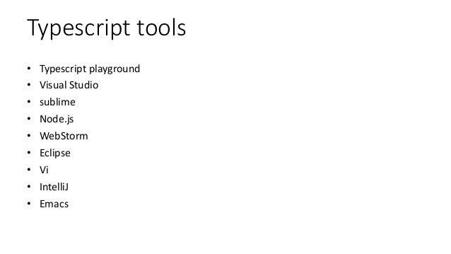 Typescript tools • Typescript playground • Visual Studio • sublime • Node.js • WebStorm • Eclipse • Vi • IntelliJ • Emacs