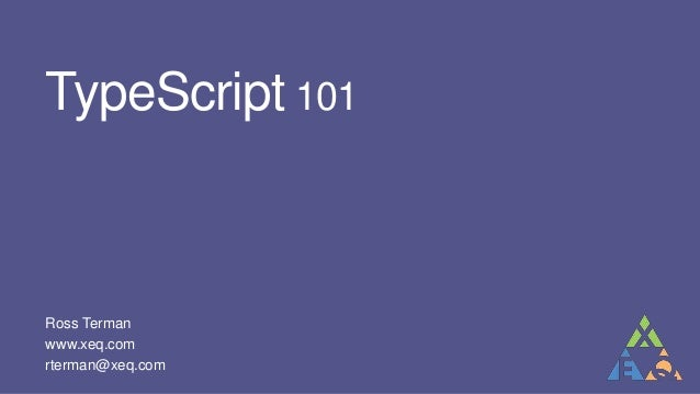 TypeScript 101Ross Termanwww.xeq.comrterman@xeq.comted by Ross Terman