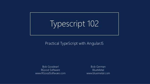 Practical TypeScript with AngularJS Typescript 102 Bob Goodearl RGood Software www.RGoodSoftware.com Bob German BlueMetal ...
