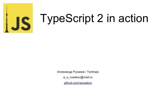TypeScript 2 in action Александр Русаков / Techops a_s_rusakov@mail.ru github.com/arusakov