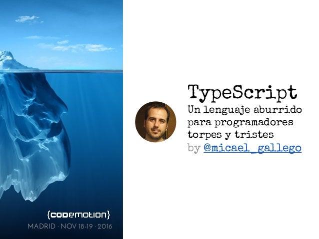 TypeScript Un lenguaje aburrido para programadores torpes y tristes by @micael_gallego MADRID · NOV 18-19 · 2016