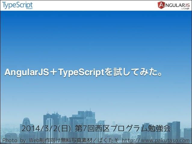 AngularJS+TypeScriptを試してみた。  2014/3/2(日) 第7回西区プログラム勉強会 Photo by Web制作向け無料写真素材/ぱくたそ http://www.pakutaso.com