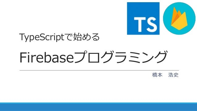 TypeScriptで始める Firebaseプログラミング 橋本 浩史