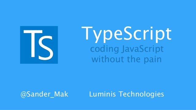 TypeScript  coding JavaScript  without the pain  @Sander_Mak Luminis Technologies