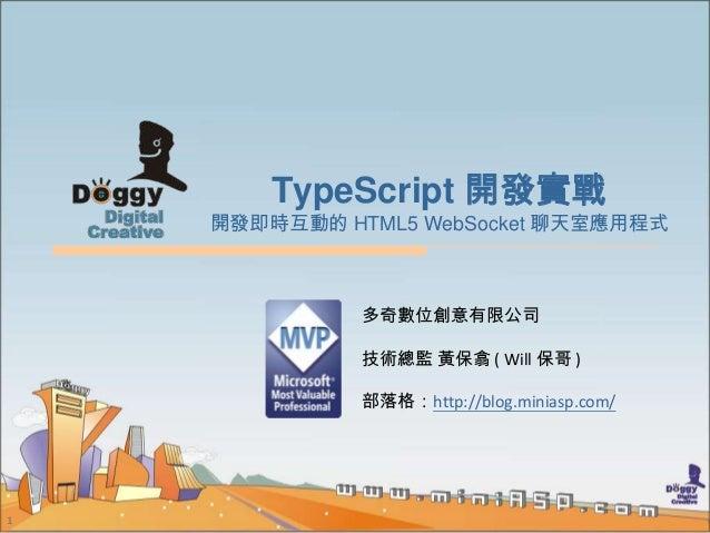 TypeScript 開發實戰    開發即時互動的 HTML5 WebSocket 聊天室應用程式              多奇數位創意有限公司              技術總監 黃保翕 ( Will 保哥 )              ...
