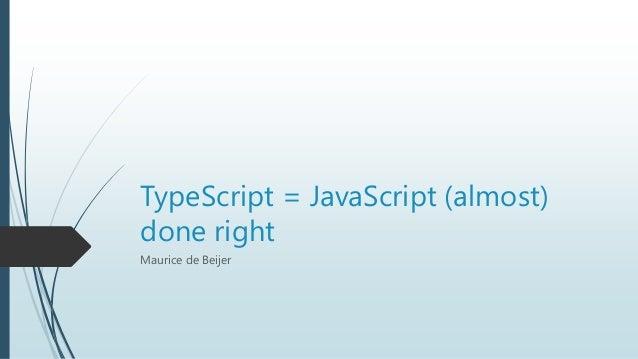 TypeScript = JavaScript (almost)done rightMaurice de Beijer