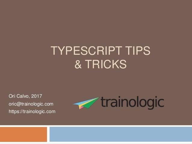 TYPESCRIPT TIPS & TRICKS Ori Calvo, 2017 oric@trainologic.com https://trainologic.com