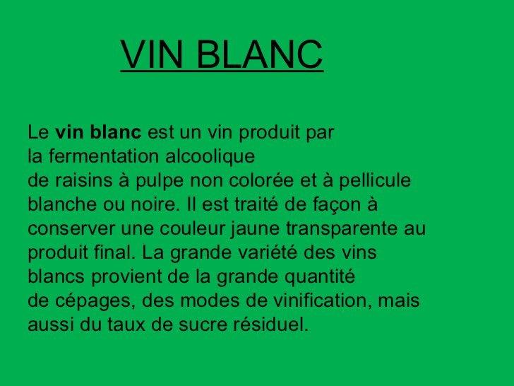 Le vin blanc est un vinproduit par lafermentation alcoolique deraisinsàpulpenon colorée et à pellicule blanche ou ...