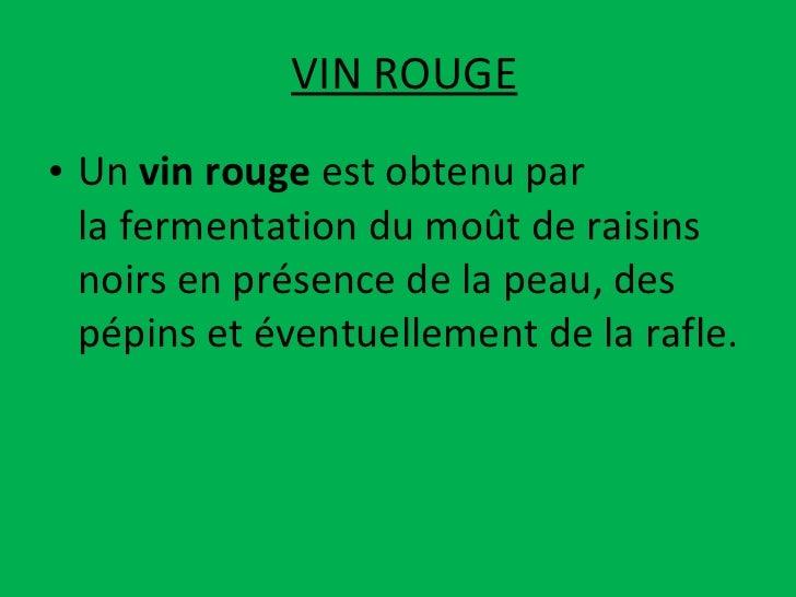 VIN ROUGE <ul><li>Un vin rouge est obtenu par lafermentationdumoûtderaisins  noirs en présence de la peau, des pép...