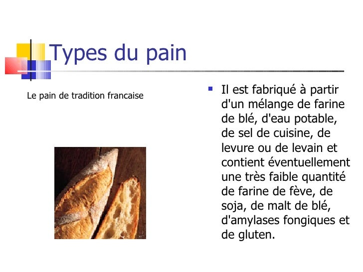 Types du pain <ul><li>Il est fabriqué à partir d'un mélange de farine de blé, d'eau potable, de sel de cuisine, de levure ...