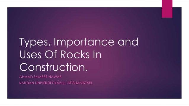 Types, Importance and Uses Of Rocks In Construction. AHMAD SAMEER NAWAB KARDAN UNIVERSITY KABUL, AFGHANISTAN.