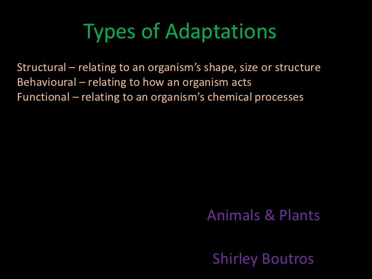 Types of AdaptationsStructural – relating to an organism's shape, size or structureBehavioural – relating to how an organi...