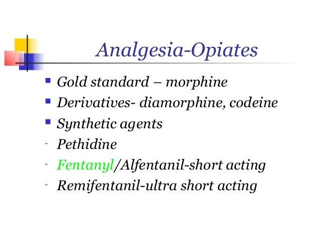 Analgesia-Opiates   Gold standard – morphine   Derivatives- diamorphine, codeine   Synthetic agents-   Pethidine-   Fen...