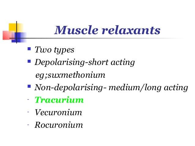 Muscle relaxants   Two types   Depolarising-short acting    eg;suxmethonium   Non-depolarising- medium/long acting-   T...