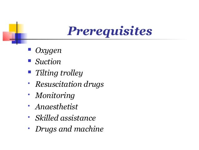 Prerequisites   Oxygen   Suction   Tilting trolley   Resuscitation drugs   Monitoring   Anaesthetist   Skilled assi...