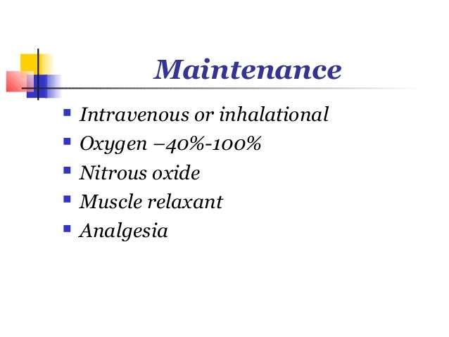 Maintenance   Intravenous or inhalational   Oxygen –40%-100%   Nitrous oxide   Muscle relaxant   Analgesia