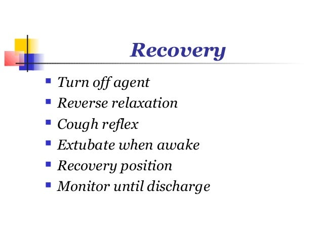 Recovery   Turn off agent   Reverse relaxation   Cough reflex   Extubate when awake   Recovery position   Monitor un...