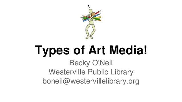 Types of Art Media! Becky O'Neil Westerville Public Library boneil@westervillelibrary.org