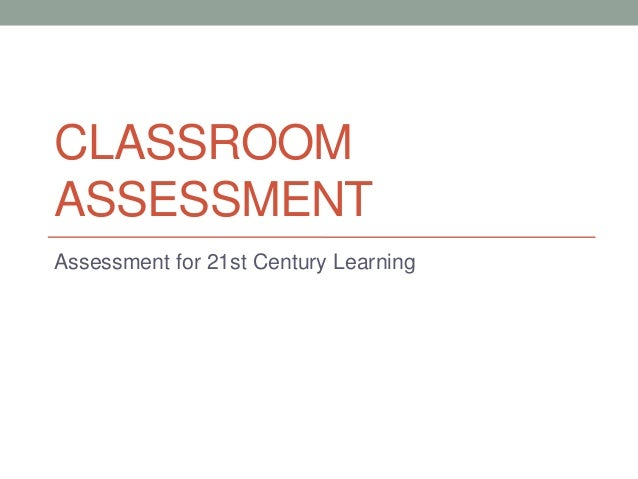 CLASSROOM ASSESSMENT Assessment for 21st Century Learning