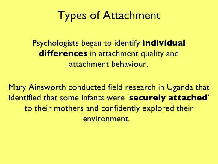 Types of Attachment Psychologists began to identify  individual differences  in attachment quality and attachment behaviou...