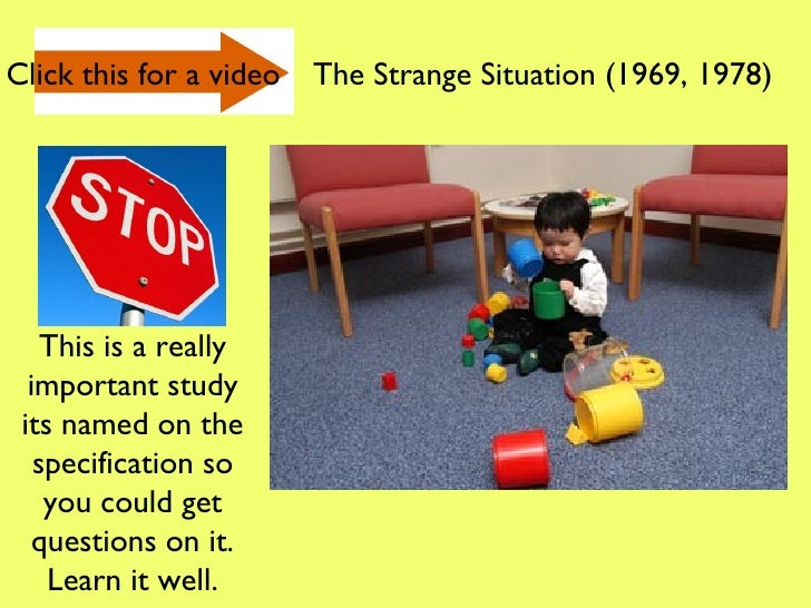 the strange situation Contents[show] the strange situation in the 1960s, mary ainsworth devised a procedure, called the strange situation, to observe attachment behavior between a human caregiver and child.