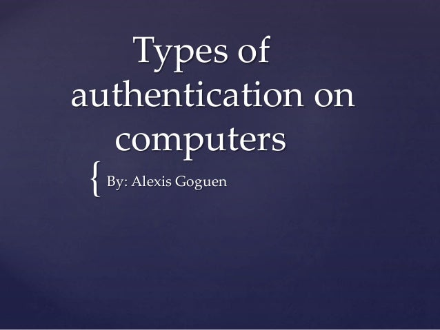 { Types of authentication on computers By: Alexis Goguen
