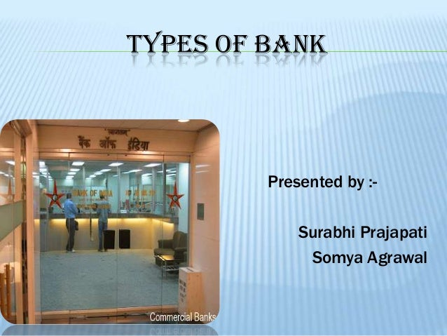 TYPES OF BANK         Presented by :-             Surabhi Prajapati              Somya Agrawal