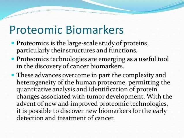 Proteomic Biomarkers   Proteomics is the large-scale study of proteins,  particularly their structures and functions.   ...