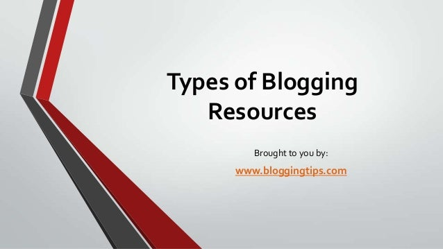 Types of Blogging Resources Brought to you by:  www.bloggingtips.com