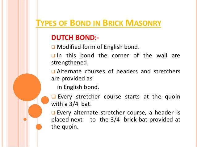 TYPES OF BOND IN BRICK MASONRY DUTCH BOND:-  Modified form of English bond.  In this bond the corner of the wall are str...