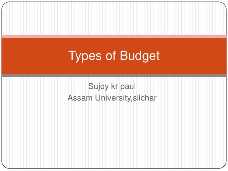 Sujoykrpaul<br />Assam University,silchar<br />Types of Budget<br />
