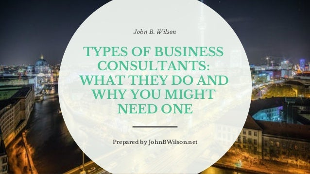 John B. Wilson TYPES OF BUSINESS CONSULTANTS: WHAT THEY DO AND WHY YOU MIGHT NEED ONE Prepared by JohnBWilson.net